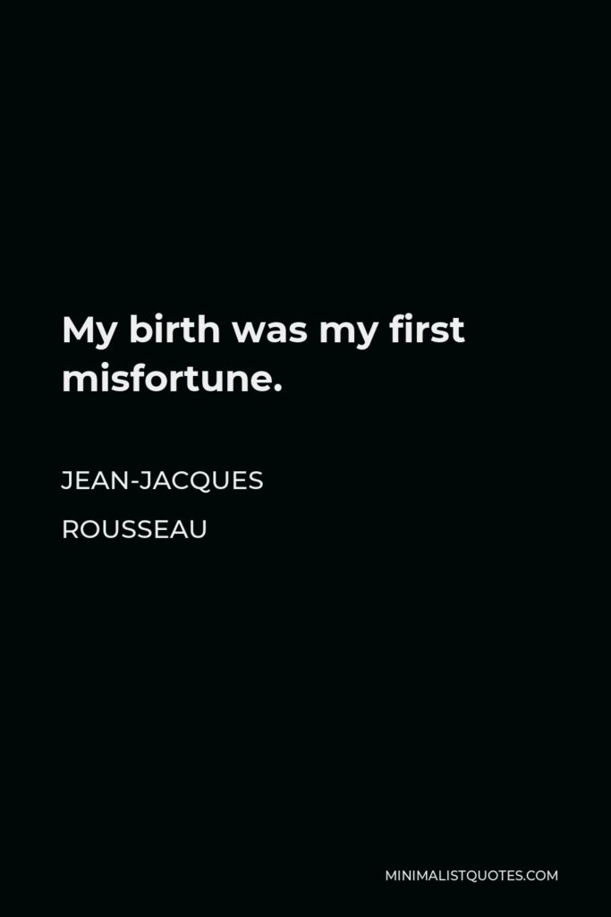 Jean-Jacques Rousseau Quote - My birth was my first misfortune.
