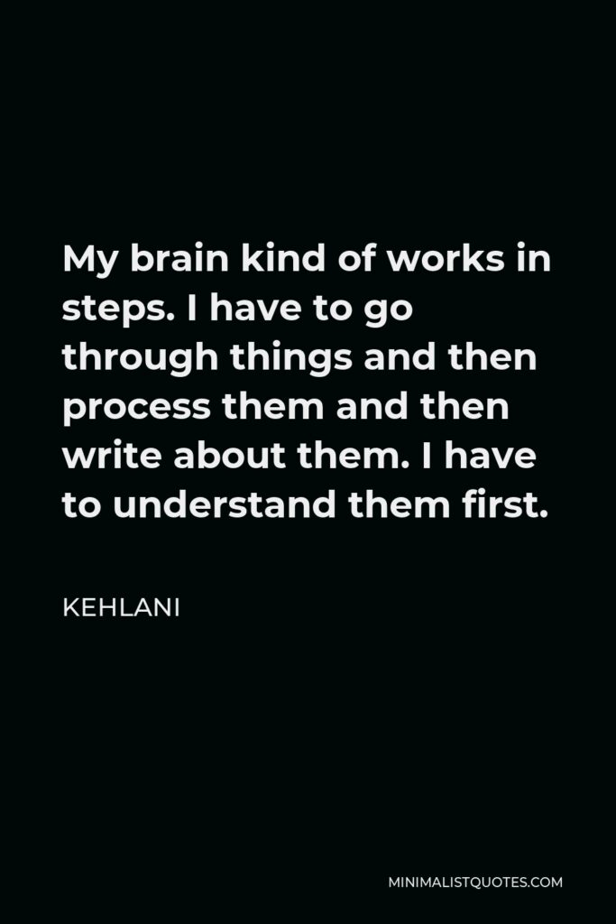 Kehlani Quote - My brain kind of works in steps. I have to go through things and then process them and then write about them. I have to understand them first.