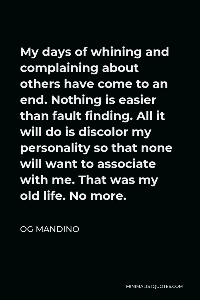 Og Mandino Quote - My days of whining and complaining about others have come to an end. Nothing is easier than fault finding. All it will do is discolor my personality so that none will want to associate with me. That was my old life. No more.
