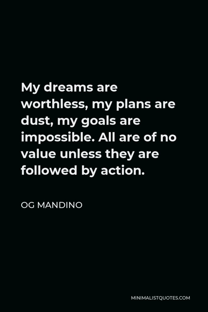 Og Mandino Quote - My dreams are worthless, my plans are dust, my goals are impossible. All are of no value unless they are followed by action.