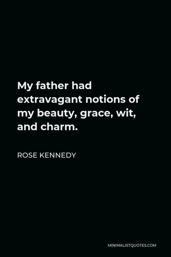 Rose Kennedy Quote - My father had extravagant notions of my beauty, grace, wit, and charm.