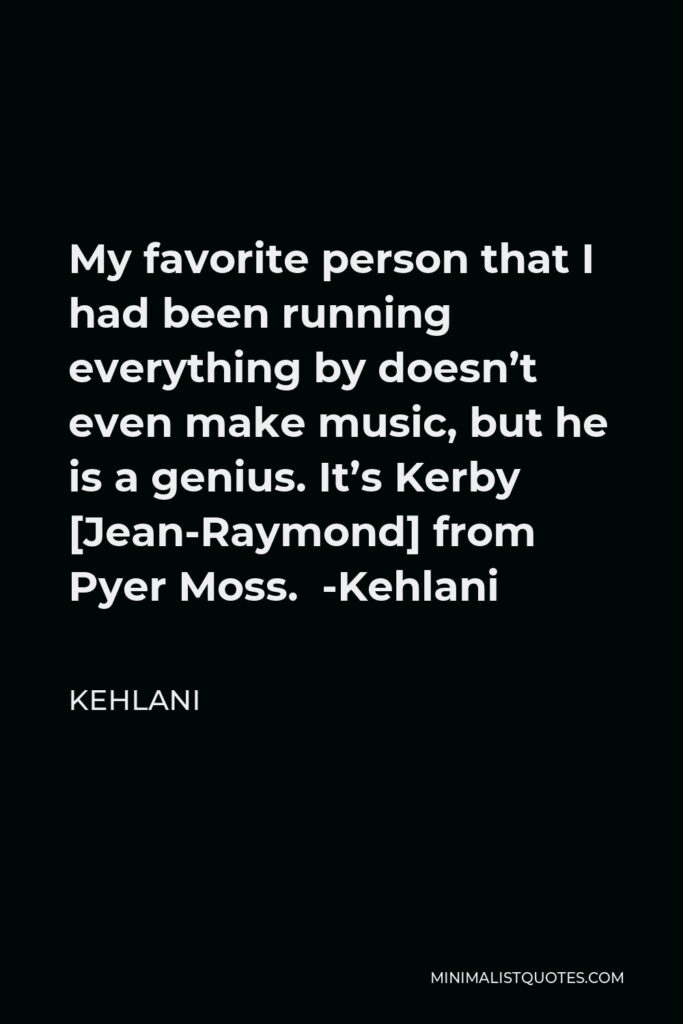 Kehlani Quote - My favorite person that I had been running everything by doesn't even make music, but he is a genius. It's Kerby [Jean-Raymond] from Pyer Moss. -Kehlani