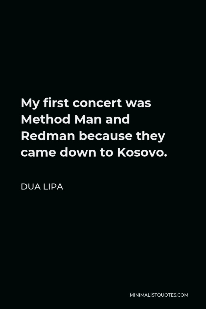 Dua Lipa Quote - My first concert was Method Man and Redman because they came down to Kosovo.
