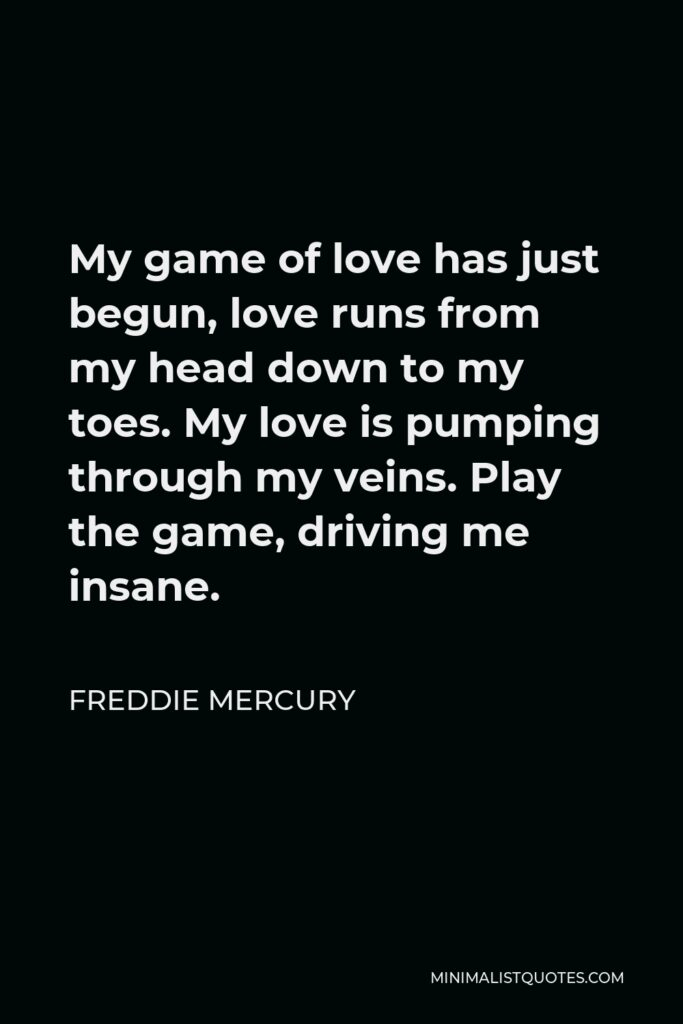 Freddie Mercury Quote - My game of love has just begun, love runs from my head down to my toes. My love is pumping through my veins. Play the game, driving me insane.