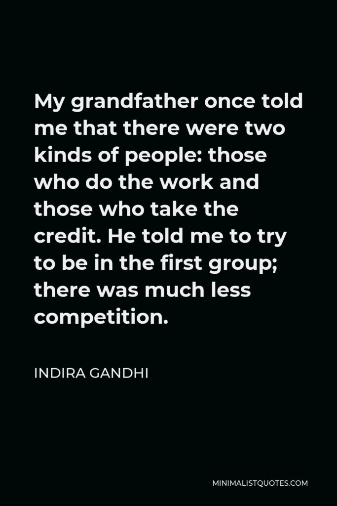 Indira Gandhi Quote - My grandfather once told me that there were two kinds of people: those who do the work and those who take the credit. He told me to try to be in the first group; there was much less competition.