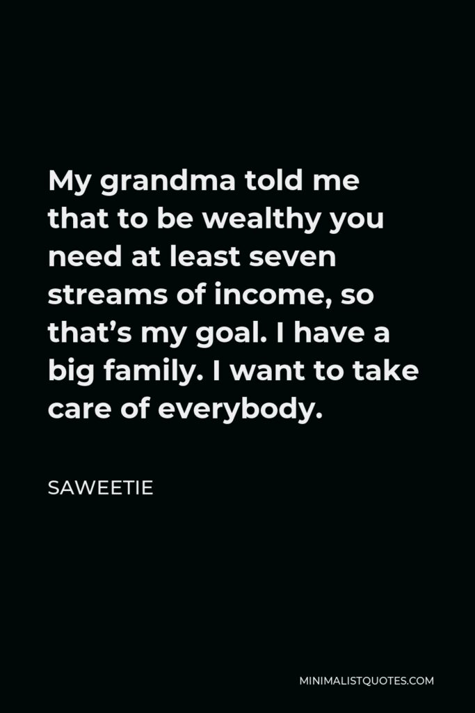 Saweetie Quote - My grandma told me that to be wealthy you need at least seven streams of income, so that's my goal. I have a big family. I want to take care of everybody.