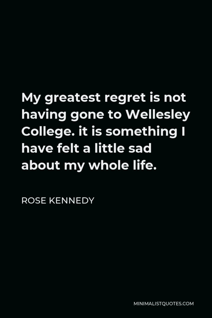 Rose Kennedy Quote - My greatest regret is not having gone to Wellesley College. it is something I have felt a little sad about my whole life.