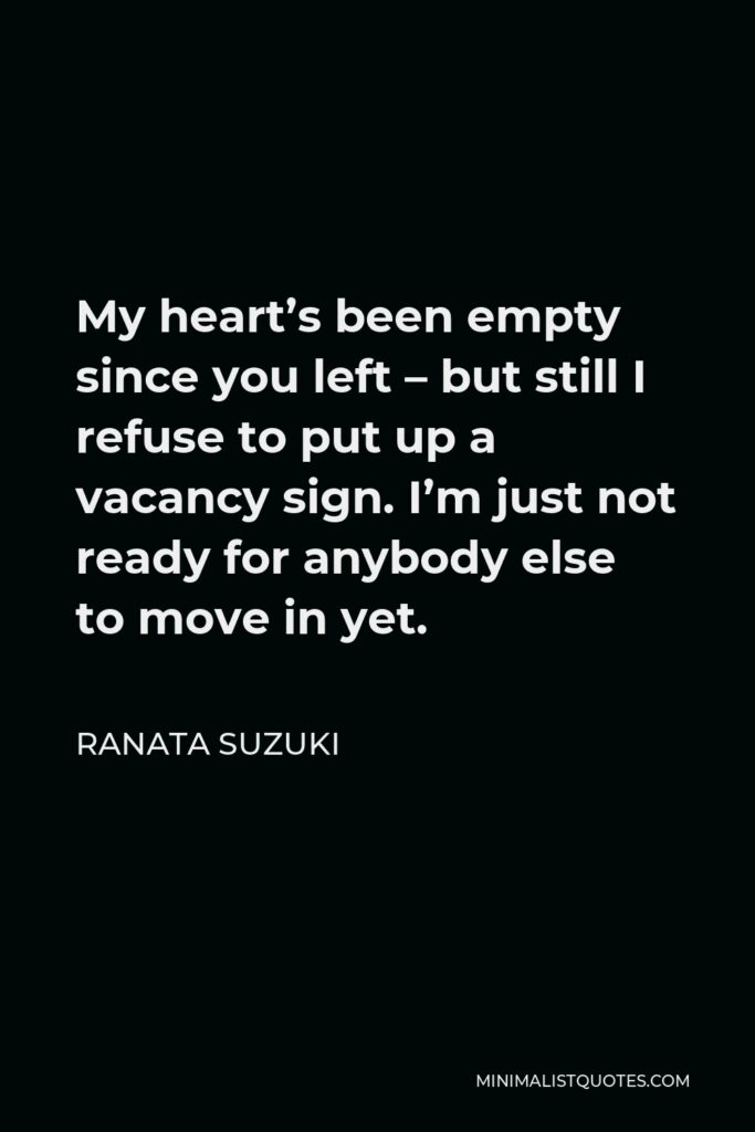Ranata Suzuki Quote - My heart's been empty since you left – but still I refuse to put up a vacancy sign. I'm just not ready for anybody else to move in yet.