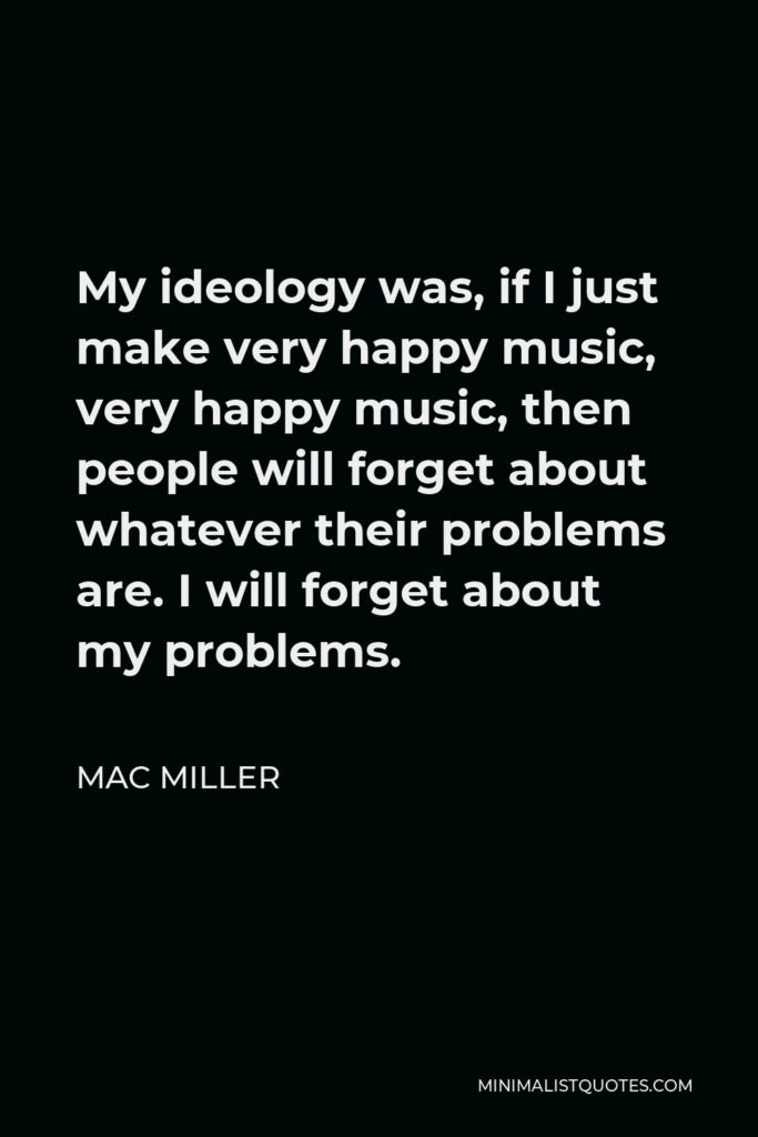 Mac Miller Quote - My ideology was, if I just make very happy music, very happy music, then people will forget about whatever their problems are. I will forget about my problems.