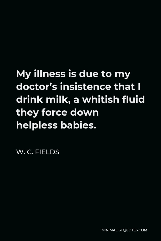 W. C. Fields Quote - My illness is due to my doctor's insistence that I drink milk, a whitish fluid they force down helpless babies.