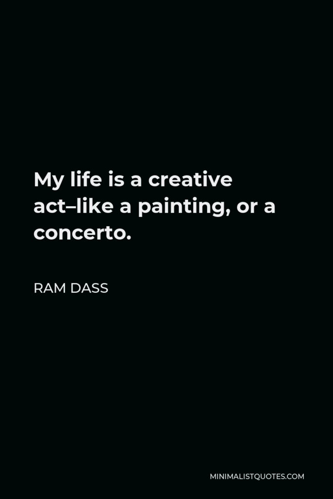Ram Dass Quote - My life is a creative act–like a painting, or a concerto.