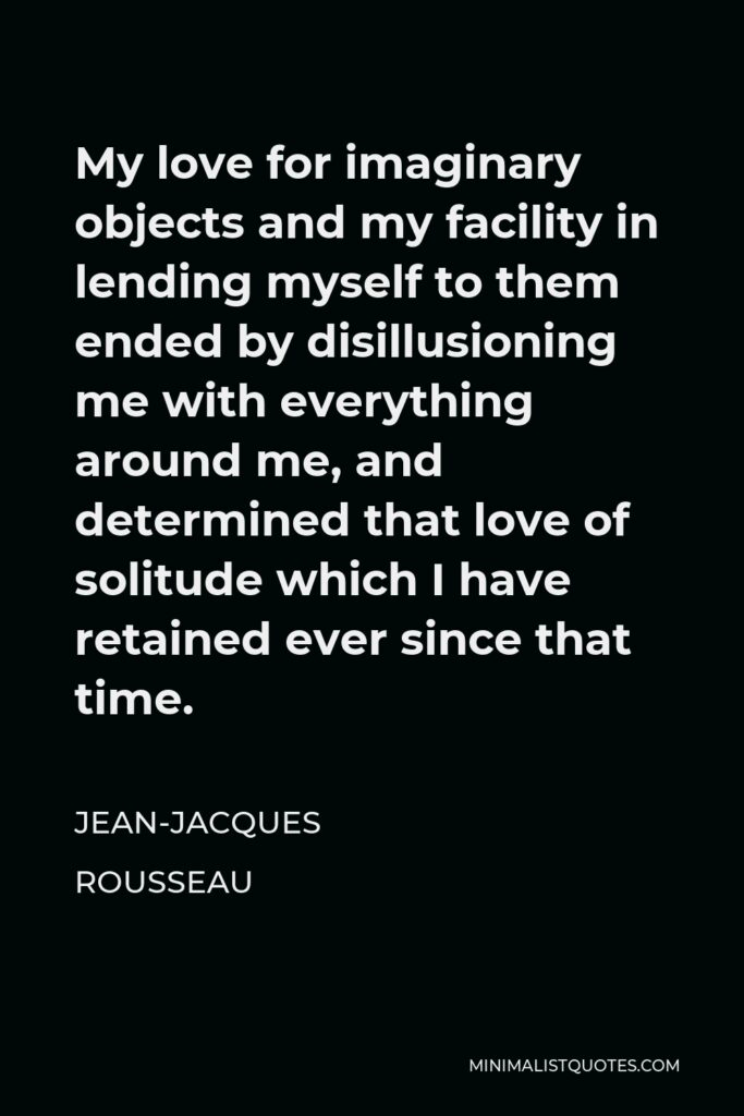 Jean-Jacques Rousseau Quote - My love for imaginary objects and my facility in lending myself to them ended by disillusioning me with everything around me, and determined that love of solitude which I have retained ever since that time.