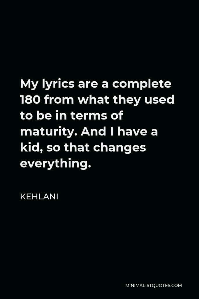 Kehlani Quote - My lyrics are a complete 180 from what they used to be in terms of maturity. And I have a kid, so that changes everything.
