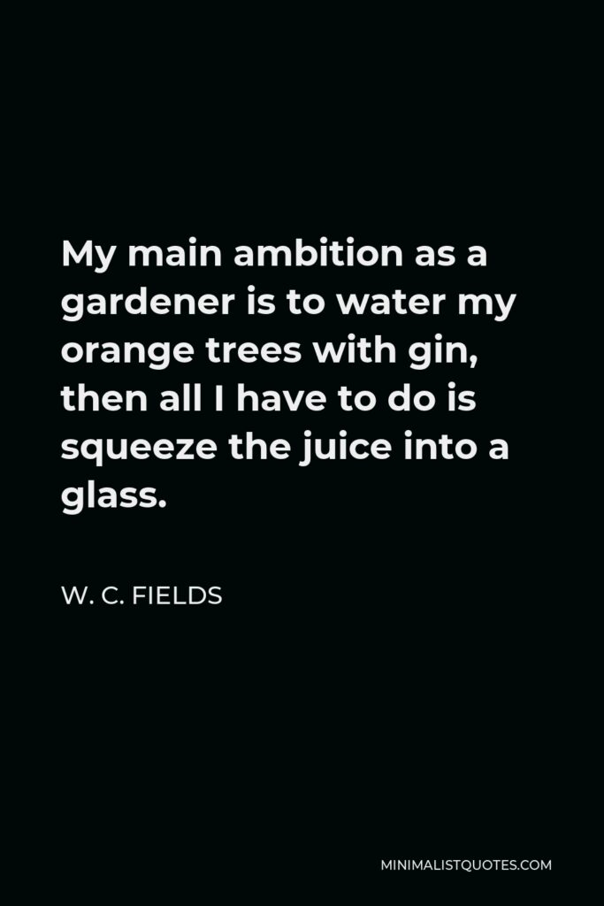 W. C. Fields Quote - My main ambition as a gardener is to water my orange trees with gin, then all I have to do is squeeze the juice into a glass.