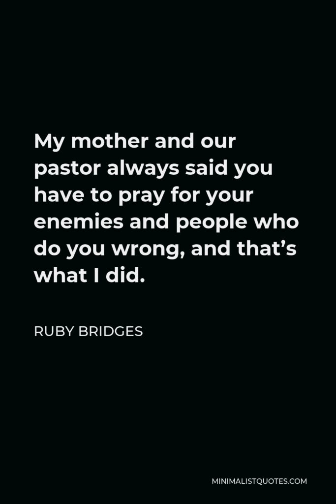 Ruby Bridges Quote - My mother and our pastor always said you have to pray for your enemies and people who do you wrong, and that's what I did.