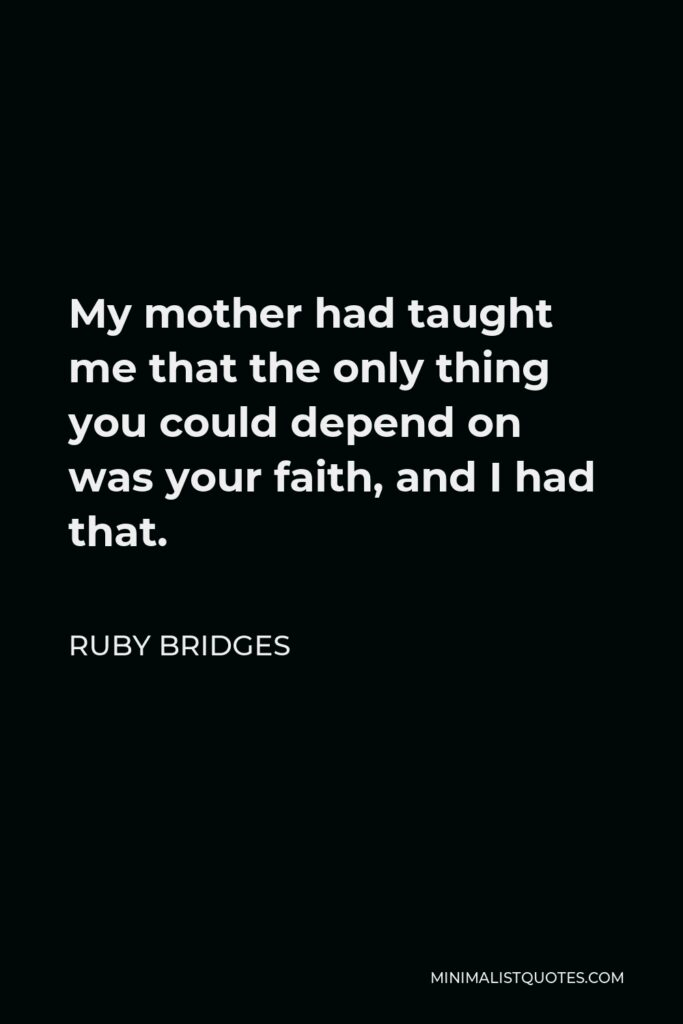 Ruby Bridges Quote - My mother had taught me that the only thing you could depend on was your faith, and I had that.