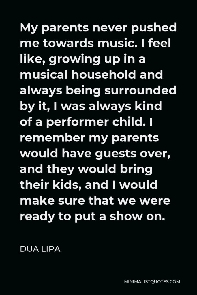 Dua Lipa Quote - My parents never pushed me towards music. I feel like, growing up in a musical household and always being surrounded by it, I was always kind of a performer child. I remember my parents would have guests over, and they would bring their kids, and I would make sure that we were ready to put a show on.