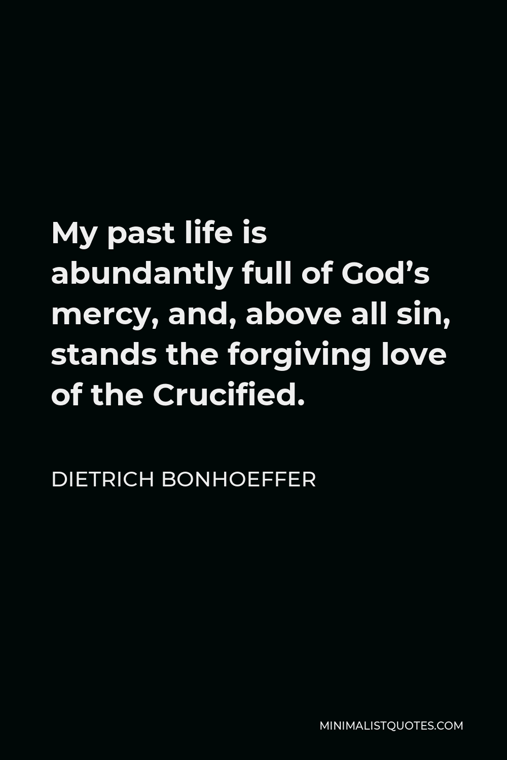 Dietrich Bonhoeffer Quote - My past life is abundantly full of God's mercy, and, above all sin, stands the forgiving love of the Crucified.