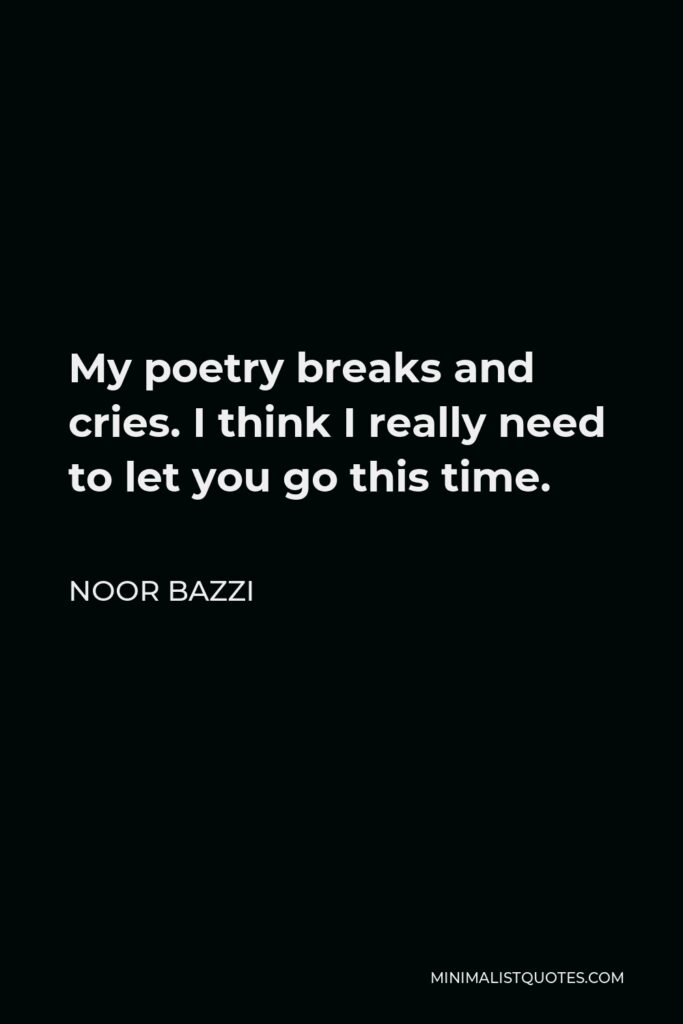 Noor Bazzi Quote - My poetry breaks and cries. I think I really need to let you go this time.