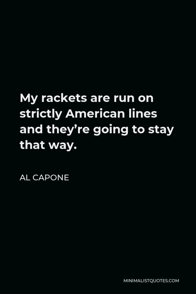 Al Capone Quote - My rackets are run on strictly American lines and they're going to stay that way.