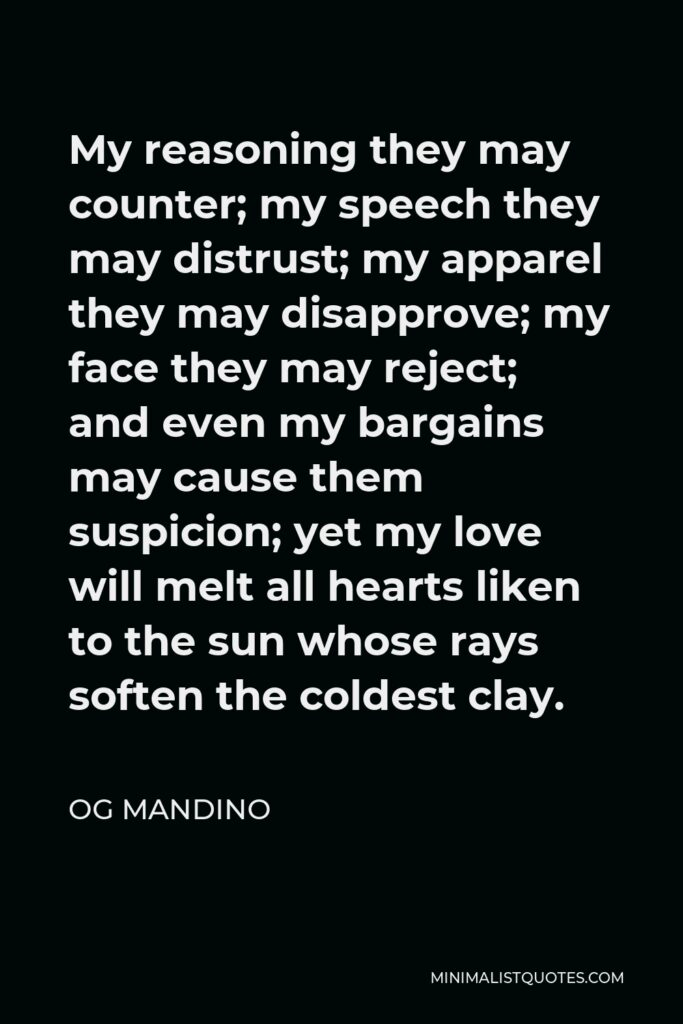 Og Mandino Quote - My reasoning they may counter; my speech they may distrust; my apparel they may disapprove; my face they may reject; and even my bargains may cause them suspicion; yet my love will melt all hearts liken to the sun whose rays soften the coldest clay.
