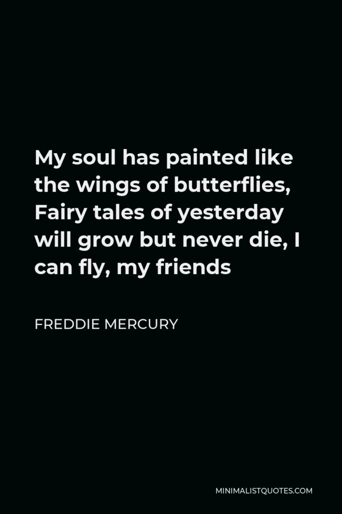 Freddie Mercury Quote - My soul has painted like the wings of butterflies, Fairy tales of yesterday will grow but never die, I can fly, my friends