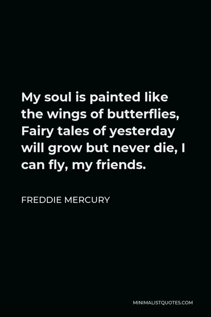 Freddie Mercury Quote - My soul is painted like the wings of butterflies, Fairy tales of yesterday will grow but never die, I can fly, my friends.