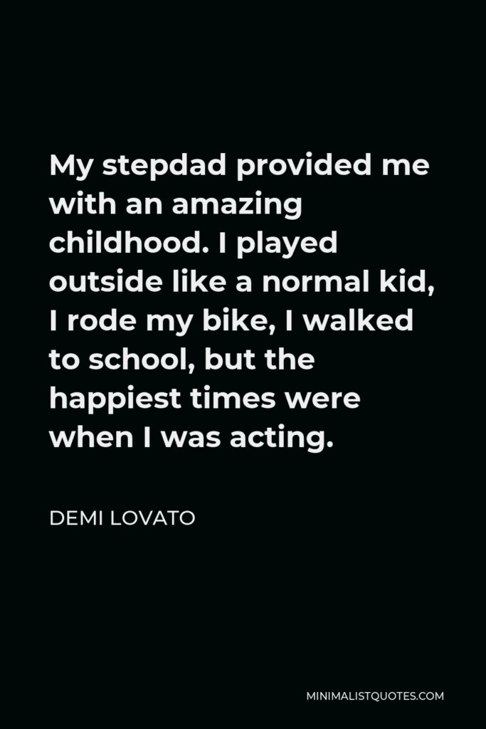 Demi Lovato Quote - My stepdad provided me with an amazing childhood. I played outside like a normal kid, I rode my bike, I walked to school, but the happiest times were when I was acting.