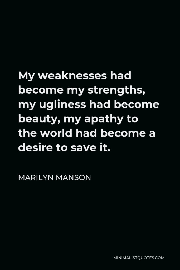 Marilyn Manson Quote - My weaknesses had become my strengths, my ugliness had become beauty, my apathy to the world had become a desire to save it.