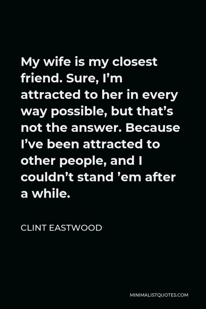 Clint Eastwood Quote - My wife is my closest friend. Sure, I'm attracted to her in every way possible, but that's not the answer. Because I've been attracted to other people, and I couldn't stand 'em after a while.