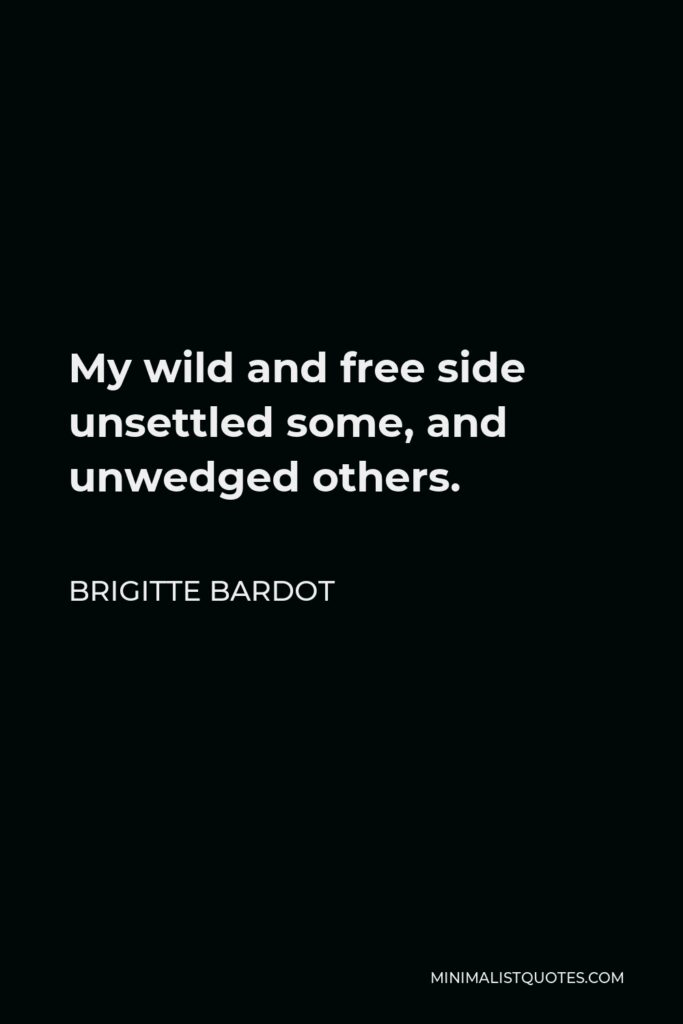 Brigitte Bardot Quote - My wild and free side unsettled some, and unwedged others.