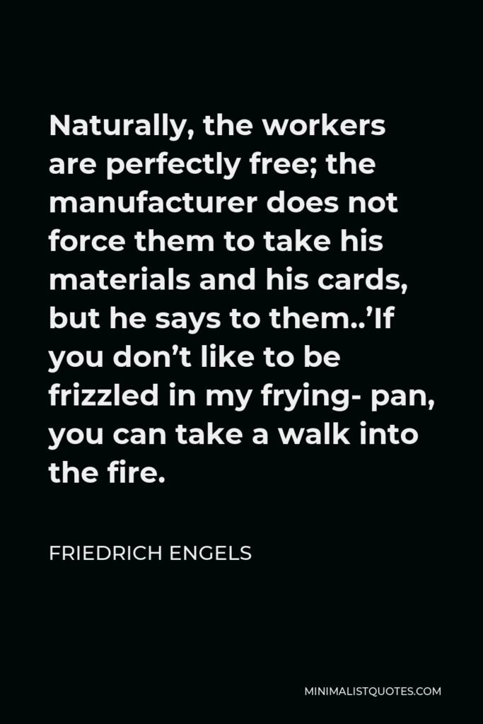 Friedrich Engels Quote - Naturally, the workers are perfectly free; the manufacturer does not force them to take his materials and his cards, but he says to them..'If you don't like to be frizzled in my frying- pan, you can take a walk into the fire.