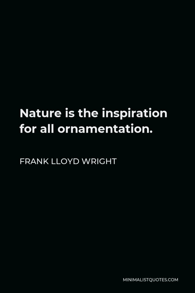 Frank Lloyd Wright Quote - Nature is the inspiration for all ornamentation.