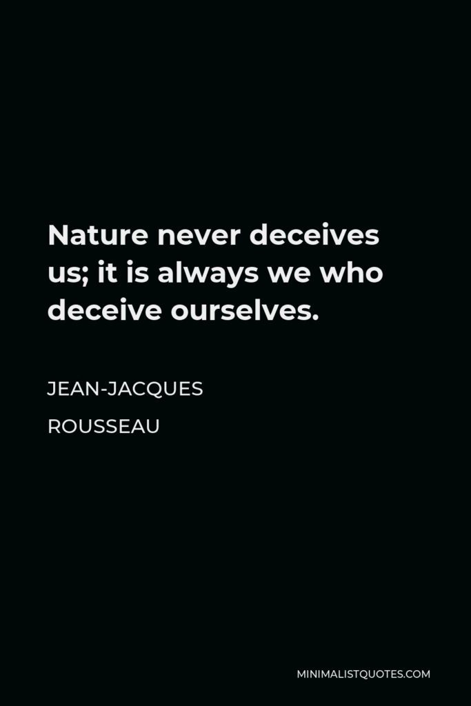 Jean-Jacques Rousseau Quote - Nature never deceives us; it is always we who deceive ourselves.