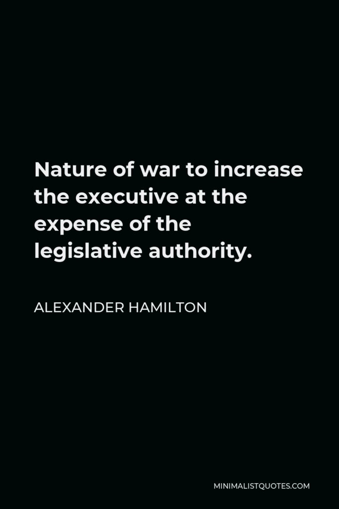 Alexander Hamilton Quote - Nature of war to increase the executive at the expense of the legislative authority.