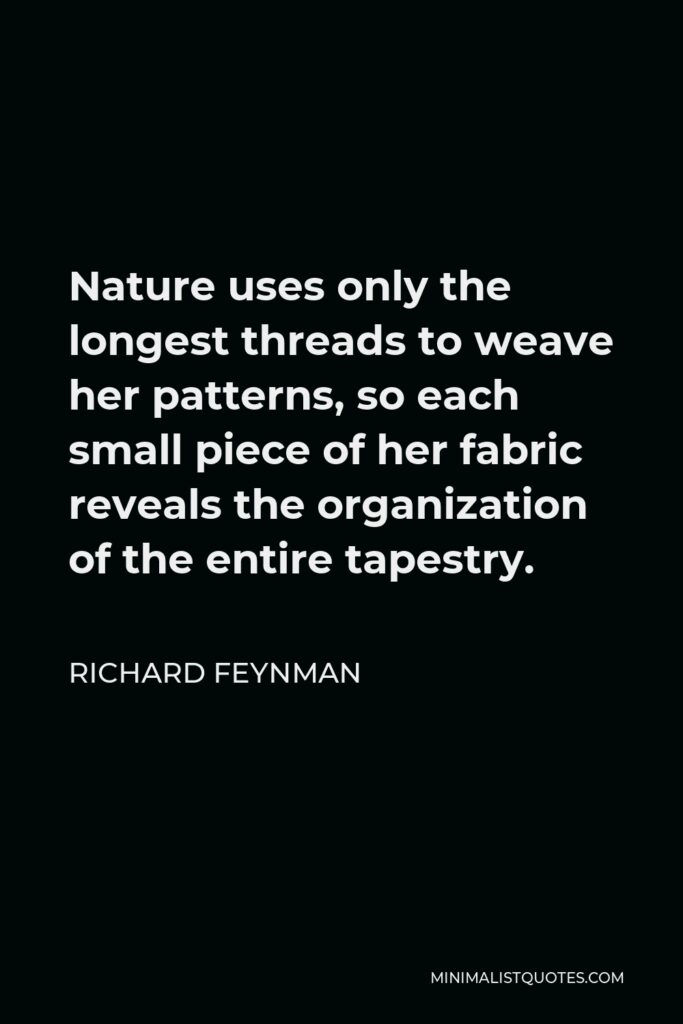 Richard Feynman Quote - Nature uses only the longest threads to weave her patterns, so each small piece of her fabric reveals the organization of the entire tapestry.