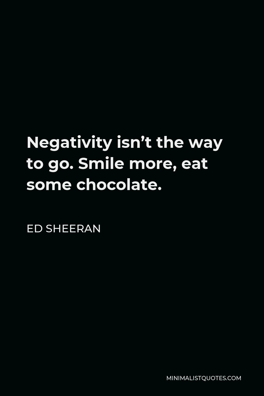 Ed Sheeran Quote - Negativity isn't the way to go. Smile more, eat some chocolate.