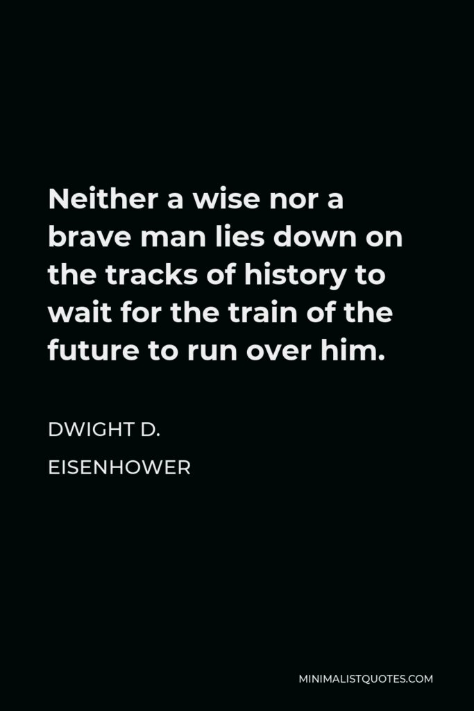 Dwight D. Eisenhower Quote - Neither a wise nor a brave man lies down on the tracks of history to wait for the train of the future to run over him.