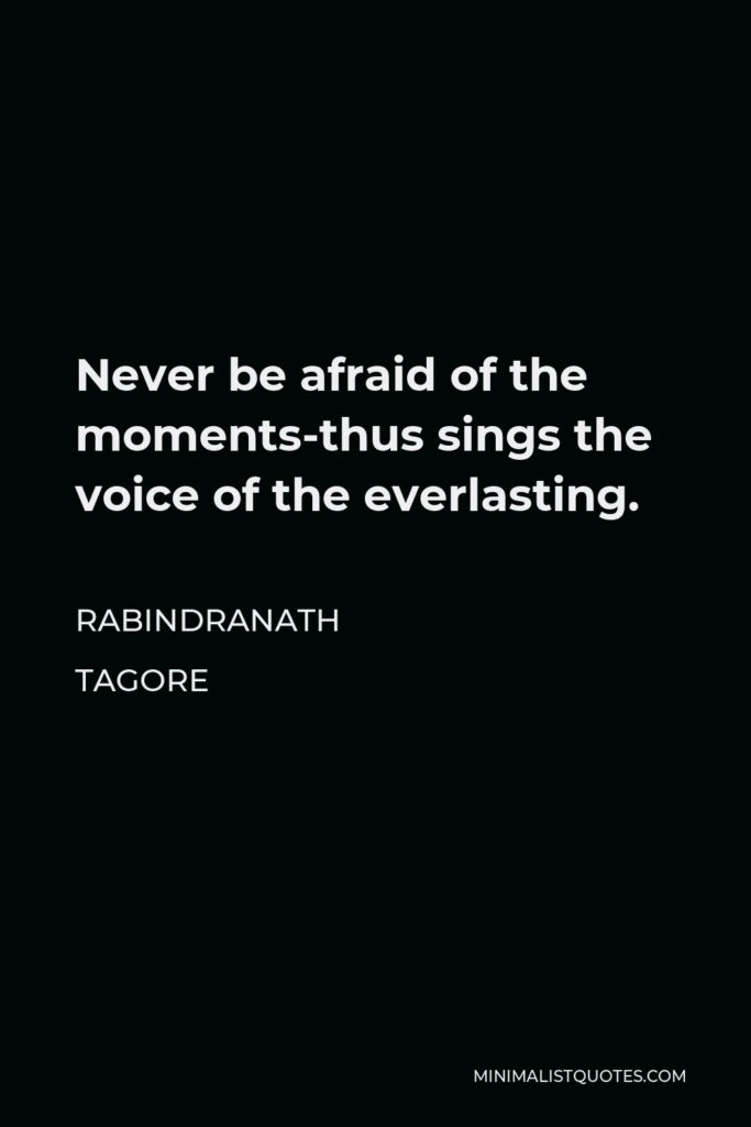 Rabindranath Tagore Quote - Never be afraid of the moments-thus sings the voice of the everlasting.