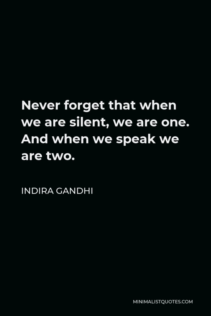 Indira Gandhi Quote - Never forget that when we are silent, we are one. And when we speak we are two.