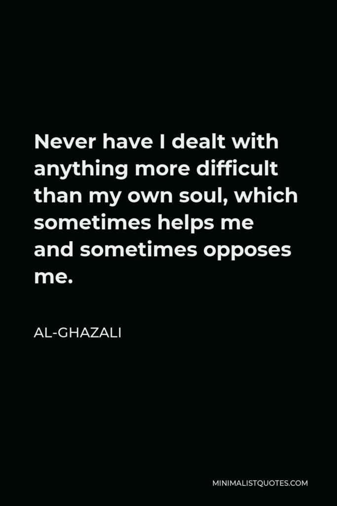 Al-Ghazali Quote - Never have I dealt with anything more difficult than my own soul, which sometimes helps me and sometimes opposes me.