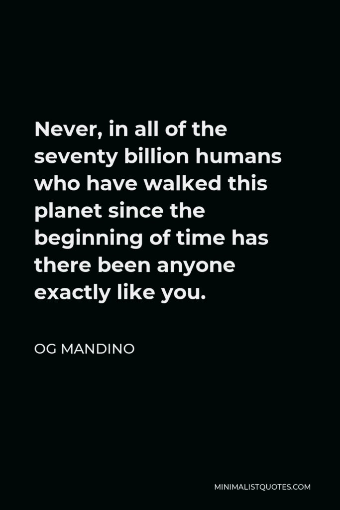Og Mandino Quote - Never, in all of the seventy billion humans who have walked this planet since the beginning of time has there been anyone exactly like you.