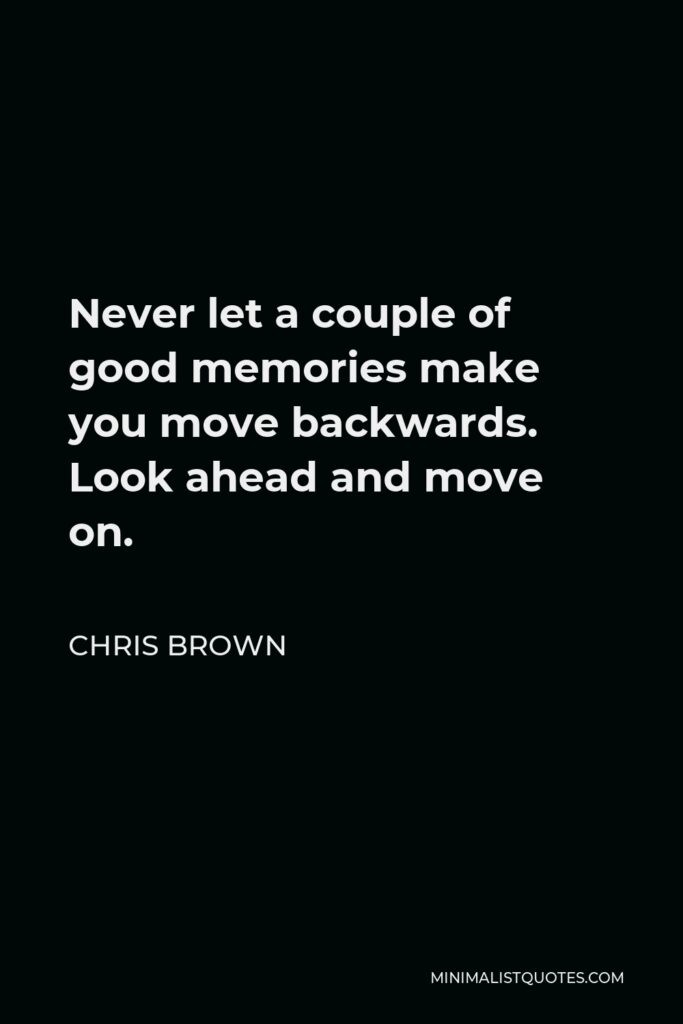 Chris Brown Quote - Never let a couple of good memories make you move backwards. Look ahead and move on.