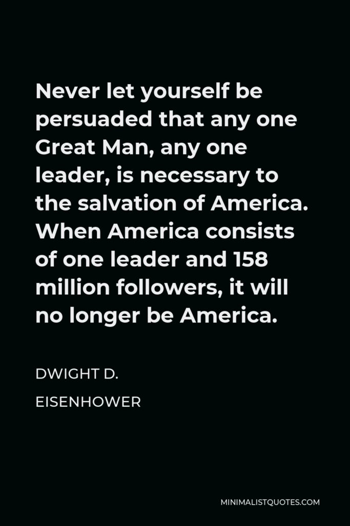 Dwight D. Eisenhower Quote - Never let yourself be persuaded that any one Great Man, any one leader, is necessary to the salvation of America. When America consists of one leader and 158 million followers, it will no longer be America.