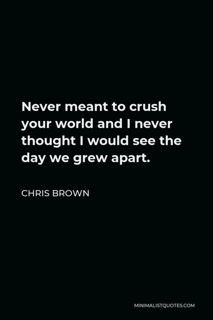 Chris Brown Quote - Never meant to crush your world and I never thought I would see the day we grew apart.