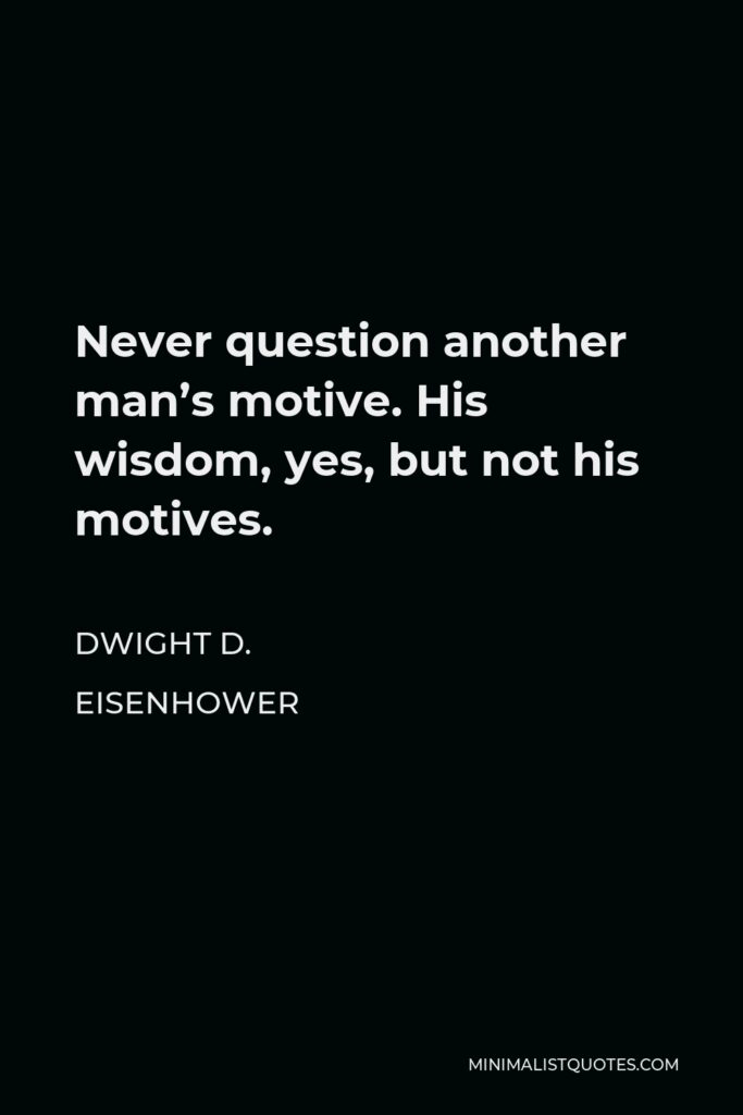 Dwight D. Eisenhower Quote - Never question another man's motive. His wisdom, yes, but not his motives.