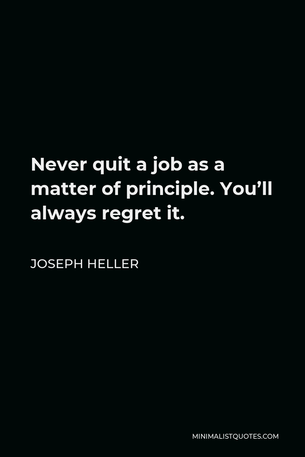 Joseph Heller Quote - Never quit a job as a matter of principle. You'll always regret it.