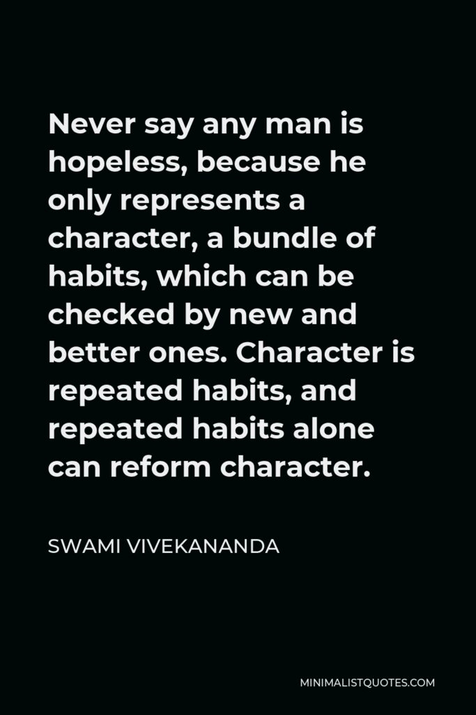 Swami Vivekananda Quote - Never say any man is hopeless, because he only represents a character, a bundle of habits, which can be checked by new and better ones. Character is repeated habits, and repeated habits alone can reform character.