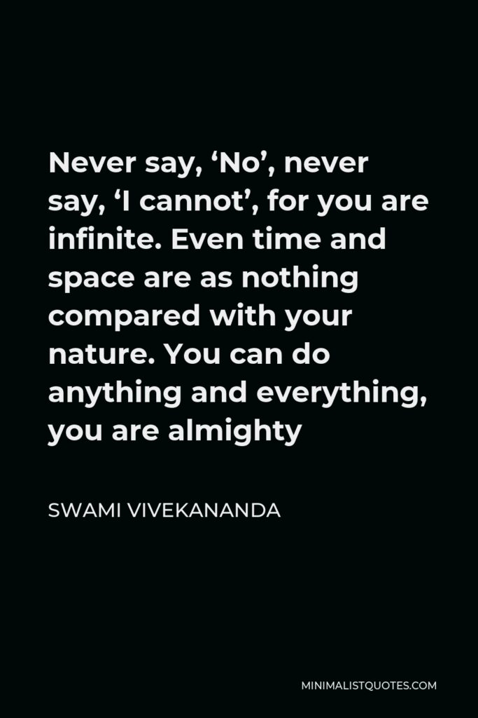 Swami Vivekananda Quote - Never say NO, Never say, 'I cannot', for you are INFINITE. All the power is WITHIN you. You can do anything.