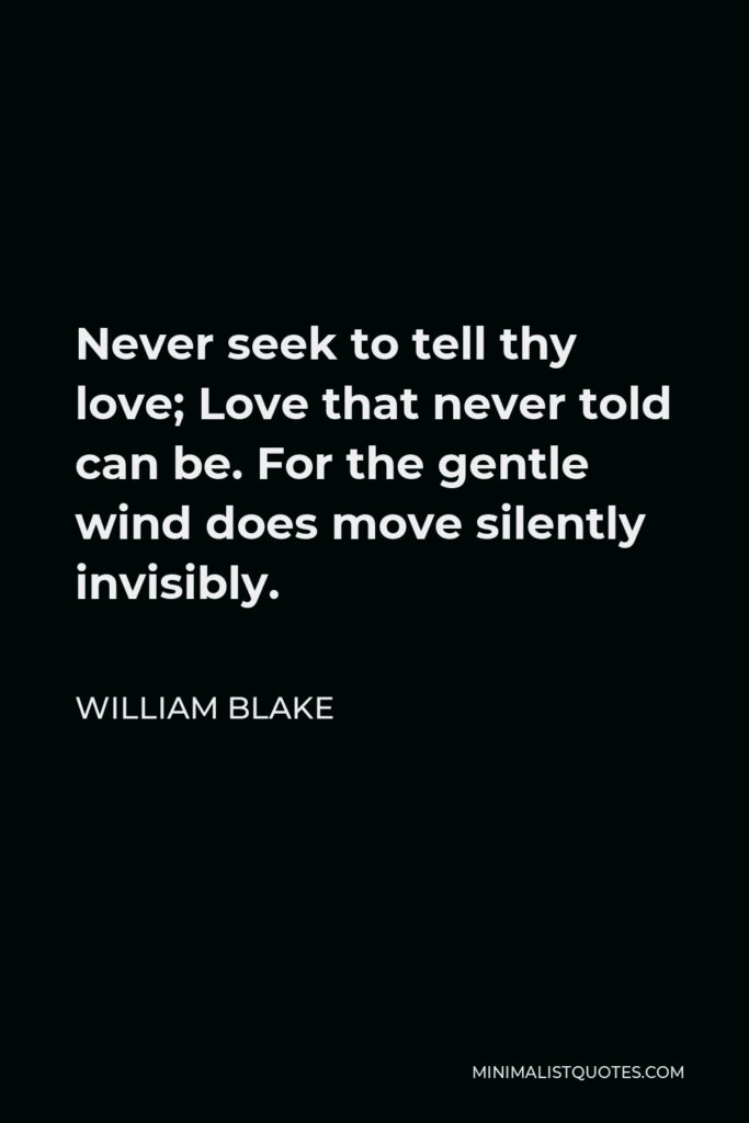 William Blake Quote - Never seek to tell thy love; Love that never told can be. For the gentle wind does move silently invisibly.